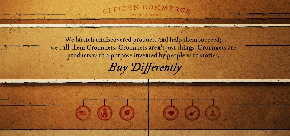 We launch undiscovered products and help them succeed; we call them Grommets. Grommets aren't just things. Grommets are products with a purpose invented by people with stories.